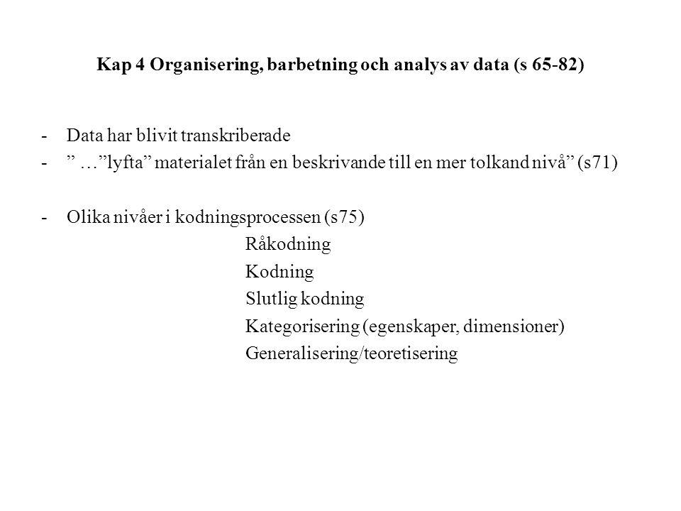 Kap 4 Organisering, barbetning och analys av data (s 65-82) -Data har blivit transkriberade - … lyfta materialet från en beskrivande till en mer tolkand nivå (s71) -Olika nivåer i kodningsprocessen (s75) Råkodning Kodning Slutlig kodning Kategorisering (egenskaper, dimensioner) Generalisering/teoretisering