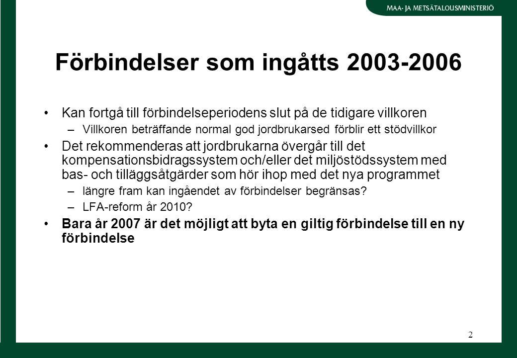 2 Förbindelser som ingåtts 2003-2006 Kan fortgå till förbindelseperiodens slut på de tidigare villkoren –Villkoren beträffande normal god jordbrukarsed förblir ett stödvillkor Det rekommenderas att jordbrukarna övergår till det kompensationsbidragssystem och/eller det miljöstödssystem med bas- och tilläggsåtgärder som hör ihop med det nya programmet –längre fram kan ingåendet av förbindelser begränsas.