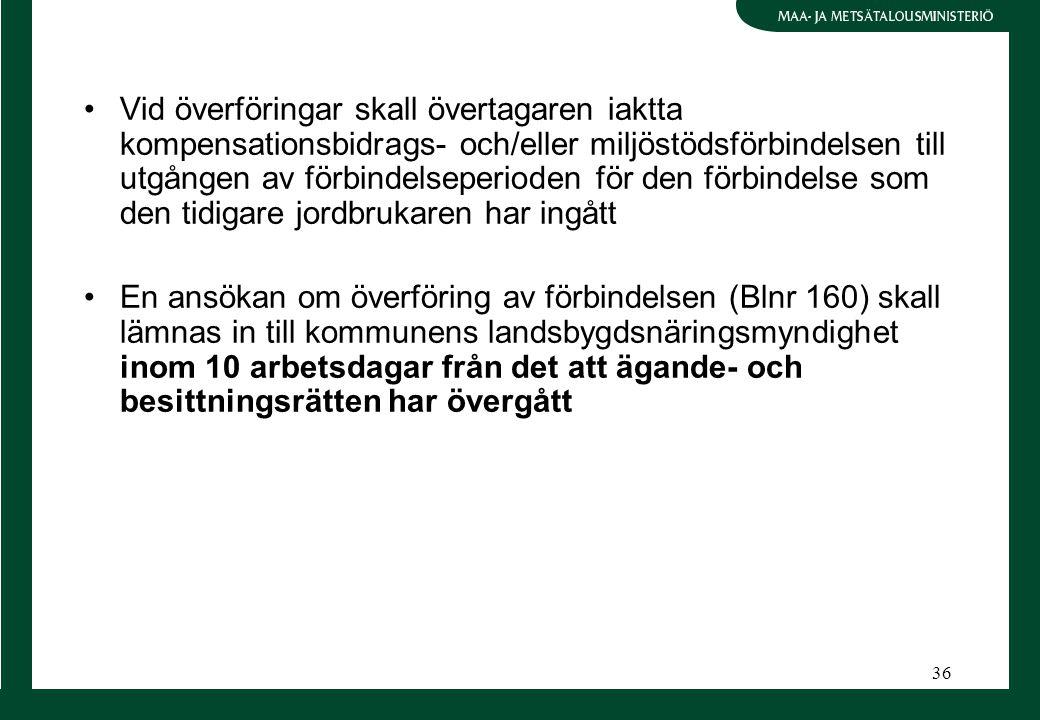 36 Vid överföringar skall övertagaren iaktta kompensationsbidrags- och/eller miljöstödsförbindelsen till utgången av förbindelseperioden för den förbindelse som den tidigare jordbrukaren har ingått En ansökan om överföring av förbindelsen (Blnr 160) skall lämnas in till kommunens landsbygdsnäringsmyndighet inom 10 arbetsdagar från det att ägande- och besittningsrätten har övergått