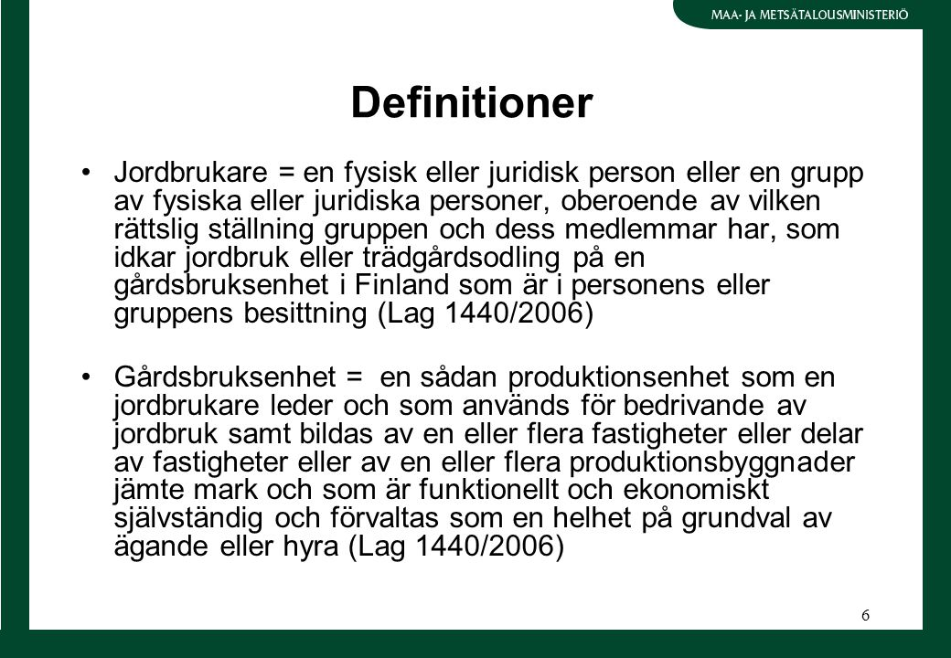 6 Definitioner Jordbrukare = en fysisk eller juridisk person eller en grupp av fysiska eller juridiska personer, oberoende av vilken rättslig ställning gruppen och dess medlemmar har, som idkar jordbruk eller trädgårdsodling på en gårdsbruksenhet i Finland som är i personens eller gruppens besittning (Lag 1440/2006) Gårdsbruksenhet = en sådan produktionsenhet som en jordbrukare leder och som används för bedrivande av jordbruk samt bildas av en eller flera fastigheter eller delar av fastigheter eller av en eller flera produktionsbyggnader jämte mark och som är funktionellt och ekonomiskt självständig och förvaltas som en helhet på grundval av ägande eller hyra (Lag 1440/2006)