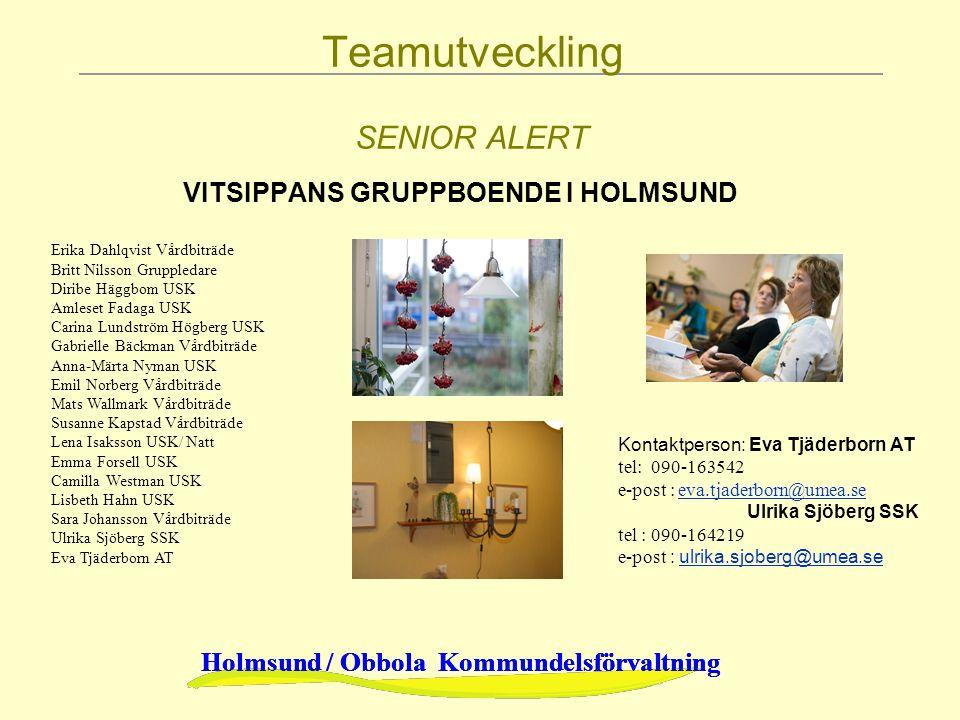 Holmsund / Obbola Kommundelsförvaltning Teamutveckling SENIOR ALERT VITSIPPANS GRUPPBOENDE I HOLMSUND Erika Dahlqvist Vårdbiträde Britt Nilsson Gruppl