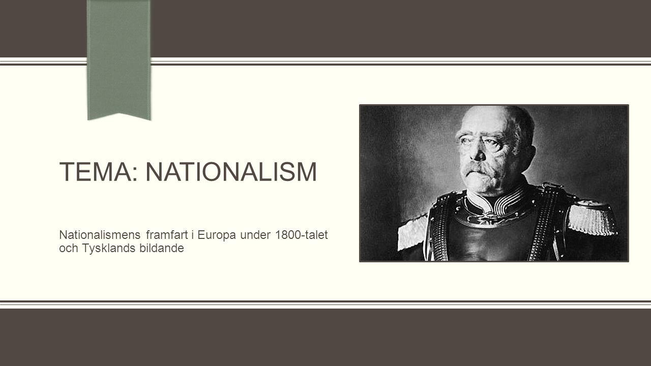 TEMA: NATIONALISM Nationalismens framfart i Europa under 1800-talet och Tysklands bildande