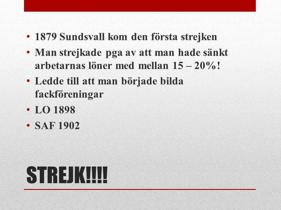 STREJK!!!! 1879 Sundsvall kom den första strejken Man strejkade pga av att man hade sänkt arbetarnas löner med mellan 15 – 20%! Ledde till att man bör