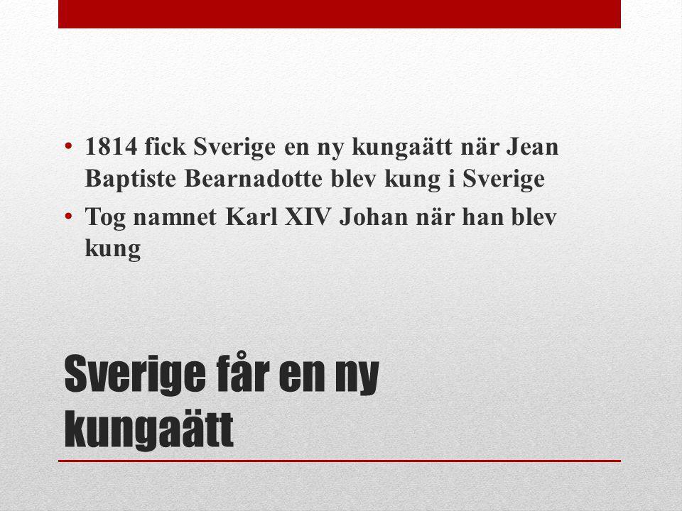 Sverige får en ny kungaätt 1814 fick Sverige en ny kungaätt när Jean Baptiste Bearnadotte blev kung i Sverige Tog namnet Karl XIV Johan när han blev k