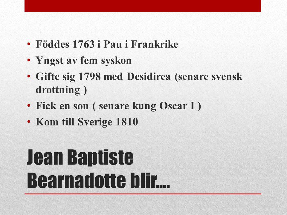 Jean Baptiste Bearnadotte blir…. Föddes 1763 i Pau i Frankrike Yngst av fem syskon Gifte sig 1798 med Desidirea (senare svensk drottning ) Fick en son
