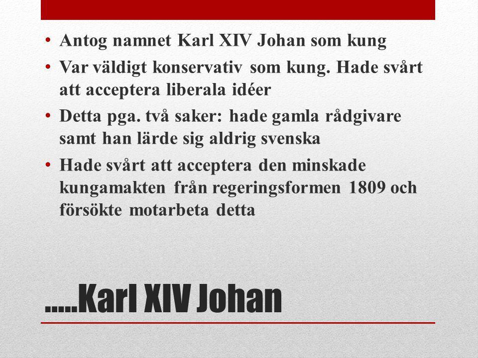 …..Karl XIV Johan Antog namnet Karl XIV Johan som kung Var väldigt konservativ som kung. Hade svårt att acceptera liberala idéer Detta pga. två saker:
