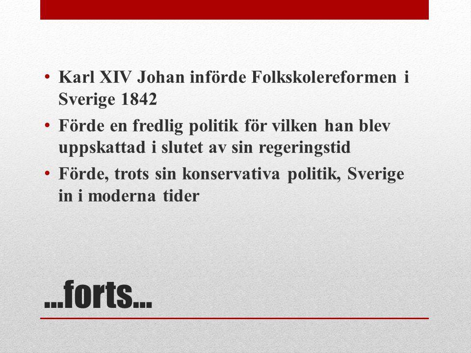 …forts… Karl XIV Johan införde Folkskolereformen i Sverige 1842 Förde en fredlig politik för vilken han blev uppskattad i slutet av sin regeringstid F