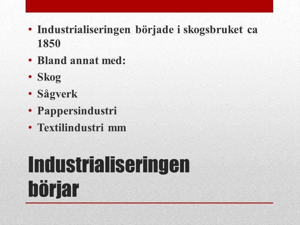 Industrialiseringen börjar Industrialiseringen började i skogsbruket ca 1850 Bland annat med: Skog Sågverk Pappersindustri Textilindustri mm