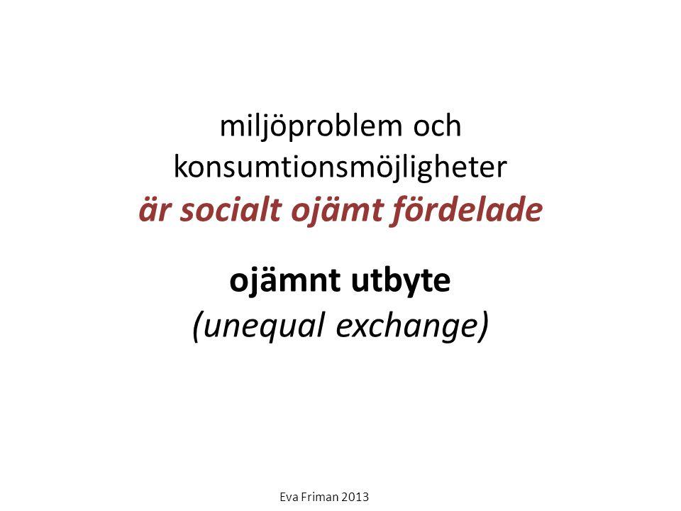 miljöproblem och konsumtionsmöjligheter är socialt ojämt fördelade ojämnt utbyte (unequal exchange) Eva Friman 2013
