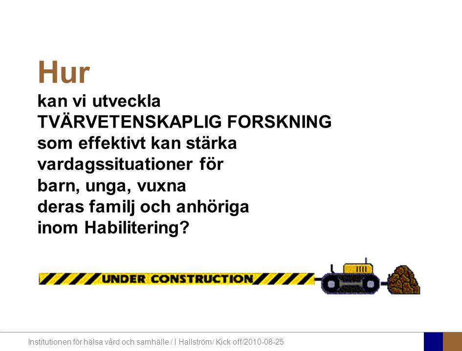 Institutionen för hälsa vård och samhälle / I Hallström/ Kick off/2010-08-25 Hur kan vi utveckla TVÄRVETENSKAPLIG FORSKNING som effektivt kan stärka v