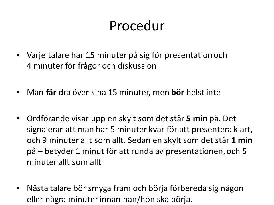 Procedur Varje talare har 15 minuter på sig för presentation och 4 minuter för frågor och diskussion Man får dra över sina 15 minuter, men bör helst inte Ordförande visar upp en skylt som det står 5 min på.