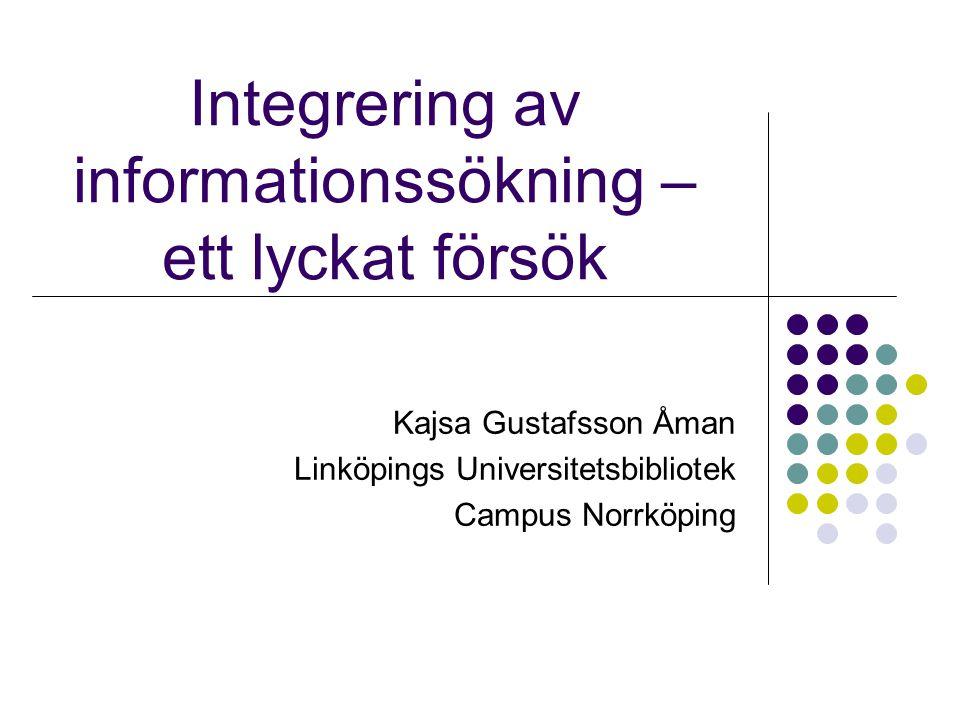 Integrering av informationssökning – ett lyckat försök Kajsa Gustafsson Åman Linköpings Universitetsbibliotek Campus Norrköping