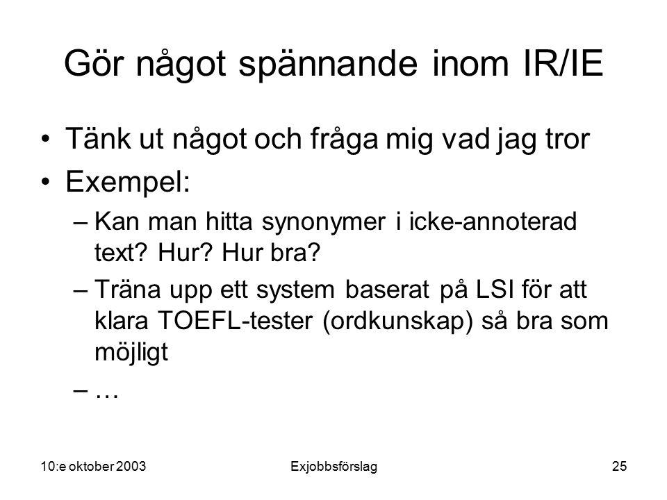 10:e oktober 2003Exjobbsförslag25 Gör något spännande inom IR/IE Tänk ut något och fråga mig vad jag tror Exempel: –Kan man hitta synonymer i icke-annoterad text.