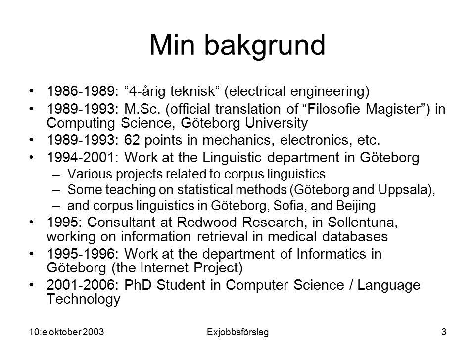 10:e oktober 2003Exjobbsförslag4 Mina forskningsintressen Statistiska metoder i språkteknologi –Dolda Markovmodeller –Korpuslingvistik –Maskininlärning –Vektorrymdsmodeller för lagring av semantisk information Samförekomststatistik Latent Semantic Indexing (LSI) Användning av lingvistisk information vid träning
