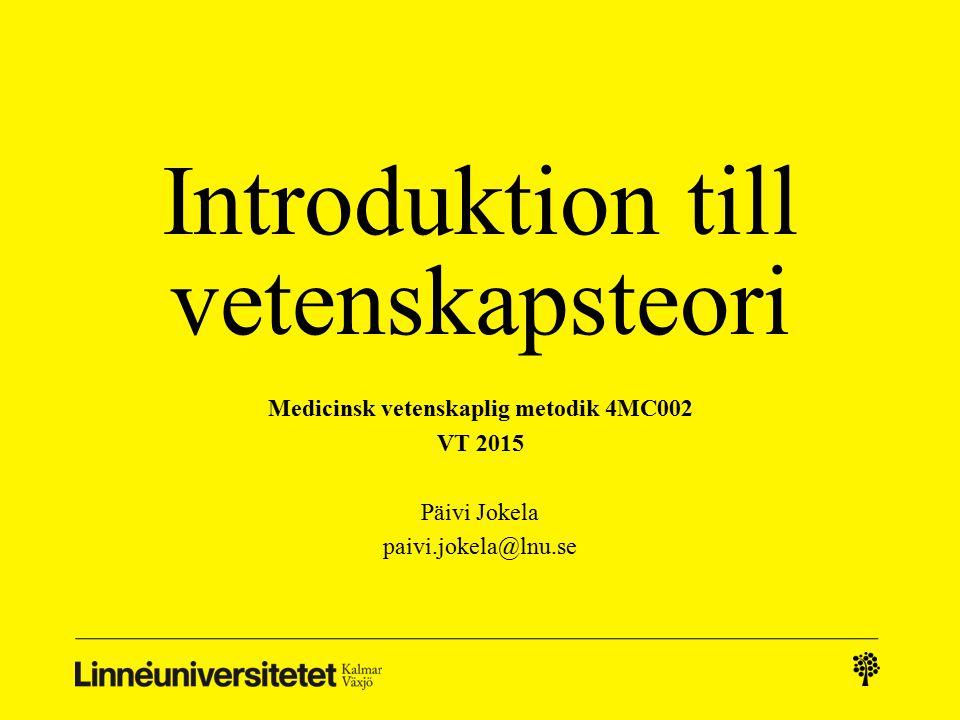 Introduktion till vetenskapsteori Medicinsk vetenskaplig metodik 4MC002 VT 2015 Päivi Jokela paivi.jokela@lnu.se