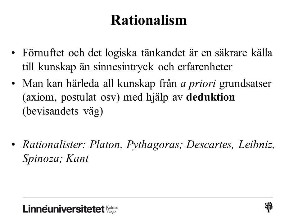 Rationalism Förnuftet och det logiska tänkandet är en säkrare källa till kunskap än sinnesintryck och erfarenheter Man kan härleda all kunskap från a priori grundsatser (axiom, postulat osv) med hjälp av deduktion (bevisandets väg) Rationalister: Platon, Pythagoras; Descartes, Leibniz, Spinoza; Kant