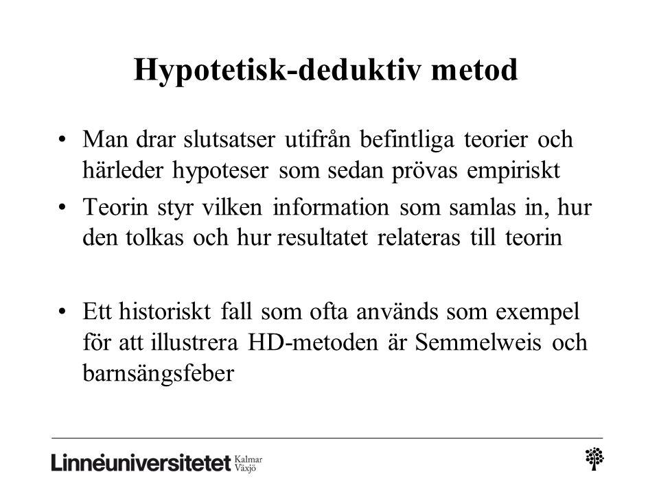 Hypotetisk-deduktiv metod Man drar slutsatser utifrån befintliga teorier och härleder hypoteser som sedan prövas empiriskt Teorin styr vilken information som samlas in, hur den tolkas och hur resultatet relateras till teorin Ett historiskt fall som ofta används som exempel för att illustrera HD-metoden är Semmelweis och barnsängsfeber