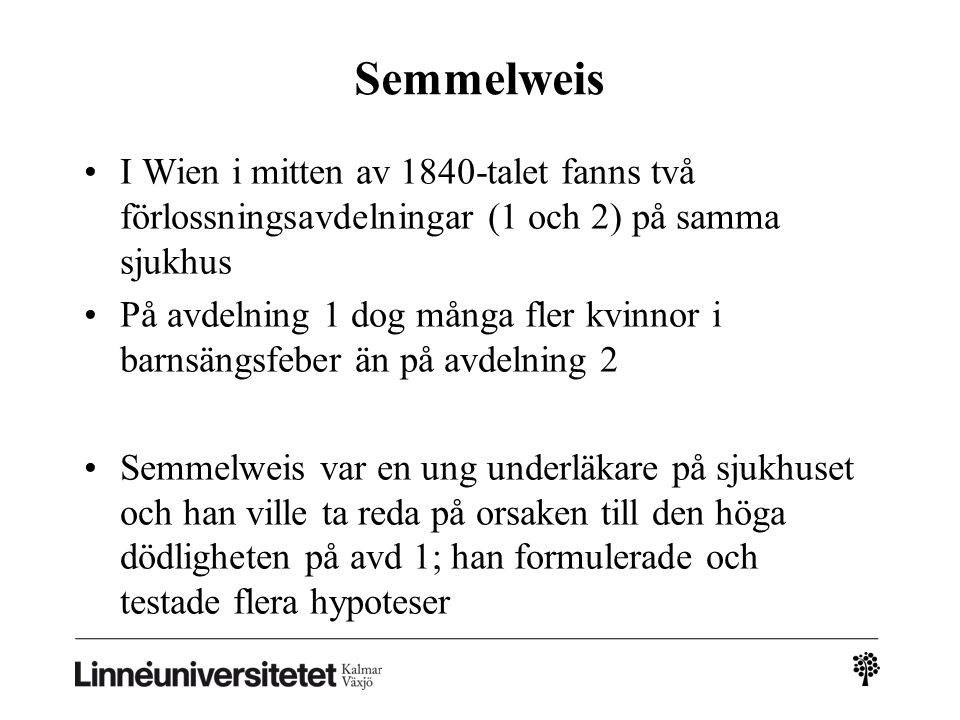 Semmelweis I Wien i mitten av 1840-talet fanns två förlossningsavdelningar (1 och 2) på samma sjukhus På avdelning 1 dog många fler kvinnor i barnsängsfeber än på avdelning 2 Semmelweis var en ung underläkare på sjukhuset och han ville ta reda på orsaken till den höga dödligheten på avd 1; han formulerade och testade flera hypoteser
