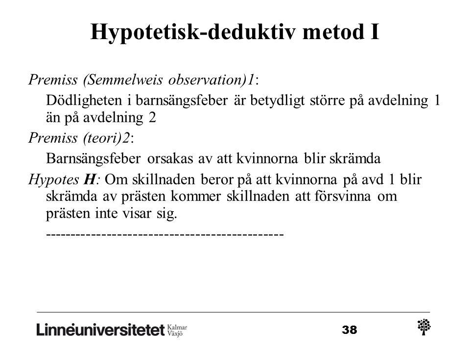 38 Hypotetisk-deduktiv metod I Premiss (Semmelweis observation)1: Dödligheten i barnsängsfeber är betydligt större på avdelning 1 än på avdelning 2 Premiss (teori)2: Barnsängsfeber orsakas av att kvinnorna blir skrämda Hypotes H: Om skillnaden beror på att kvinnorna på avd 1 blir skrämda av prästen kommer skillnaden att försvinna om prästen inte visar sig.