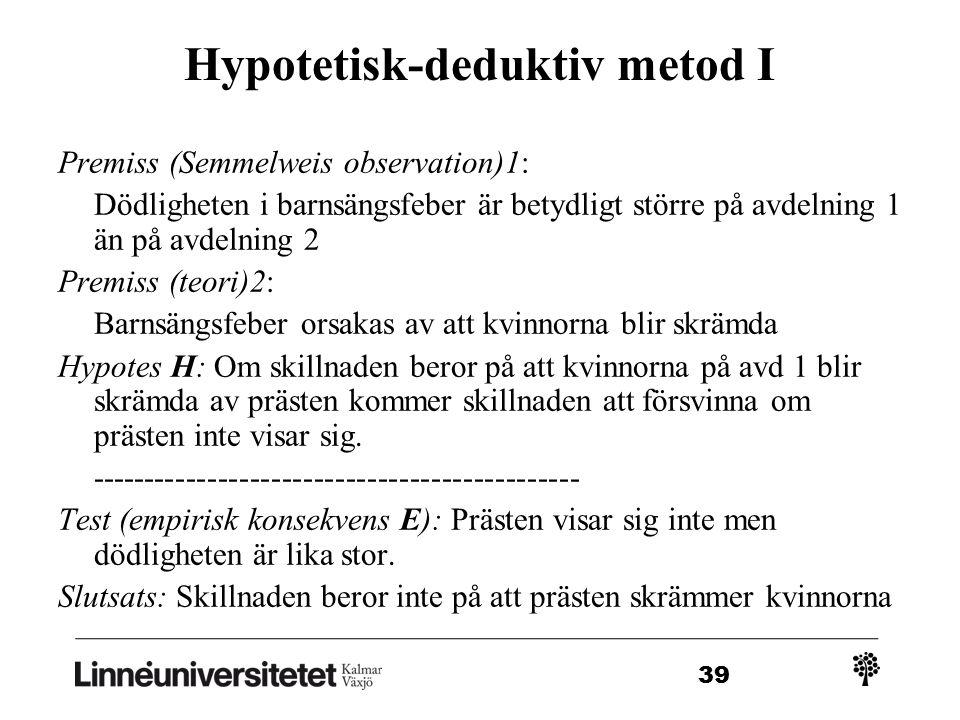 39 Hypotetisk-deduktiv metod I Premiss (Semmelweis observation)1: Dödligheten i barnsängsfeber är betydligt större på avdelning 1 än på avdelning 2 Premiss (teori)2: Barnsängsfeber orsakas av att kvinnorna blir skrämda Hypotes H: Om skillnaden beror på att kvinnorna på avd 1 blir skrämda av prästen kommer skillnaden att försvinna om prästen inte visar sig.