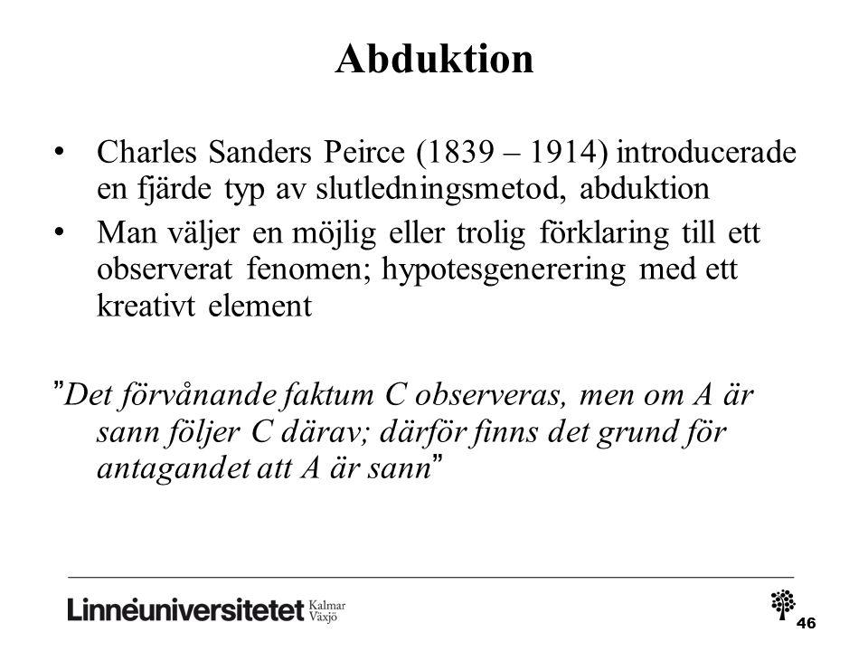 46 Abduktion Charles Sanders Peirce (1839 – 1914) introducerade en fjärde typ av slutledningsmetod, abduktion Man väljer en möjlig eller trolig förklaring till ett observerat fenomen; hypotesgenerering med ett kreativt element Det förvånande faktum C observeras, men om A är sann följer C därav; därför finns det grund för antagandet att A är sann
