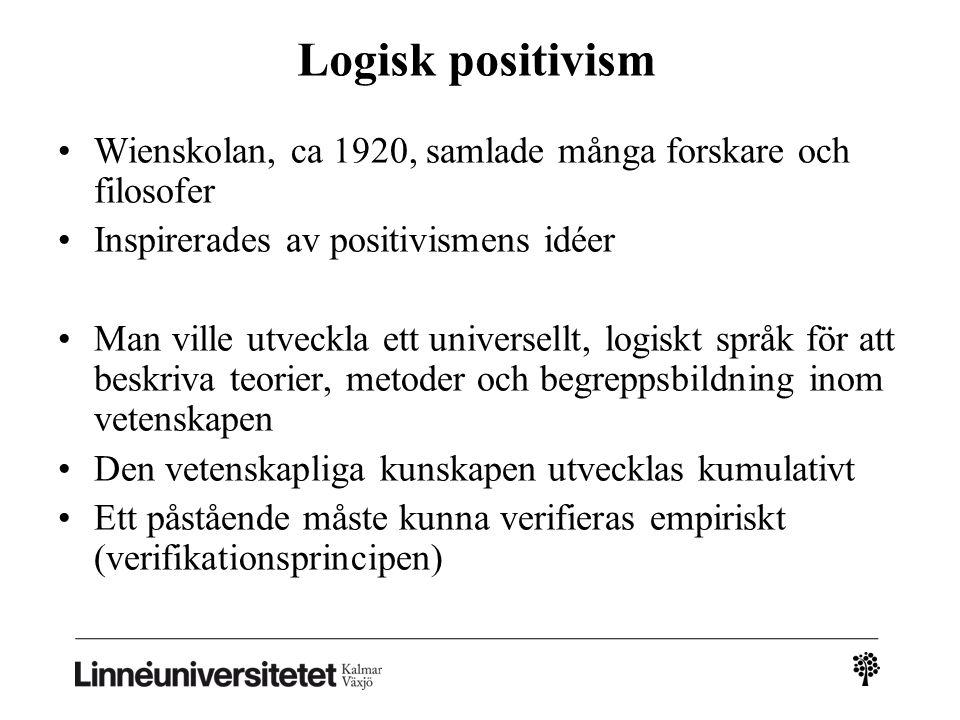 Logisk positivism Wienskolan, ca 1920, samlade många forskare och filosofer Inspirerades av positivismens idéer Man ville utveckla ett universellt, logiskt språk för att beskriva teorier, metoder och begreppsbildning inom vetenskapen Den vetenskapliga kunskapen utvecklas kumulativt Ett påstående måste kunna verifieras empiriskt (verifikationsprincipen)