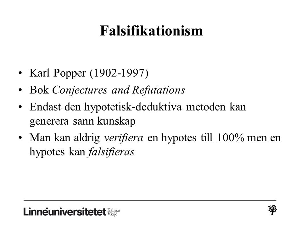 Falsifikationism Karl Popper (1902-1997) Bok Conjectures and Refutations Endast den hypotetisk-deduktiva metoden kan generera sann kunskap Man kan aldrig verifiera en hypotes till 100% men en hypotes kan falsifieras