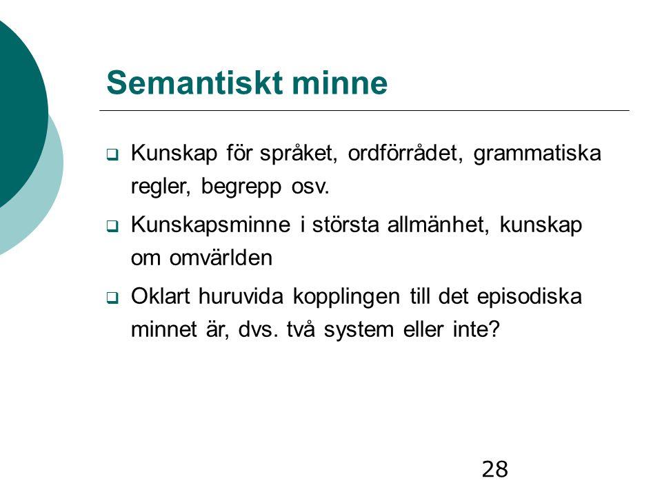 28 Semantiskt minne  Kunskap för språket, ordförrådet, grammatiska regler, begrepp osv.  Kunskapsminne i största allmänhet, kunskap om omvärlden  O