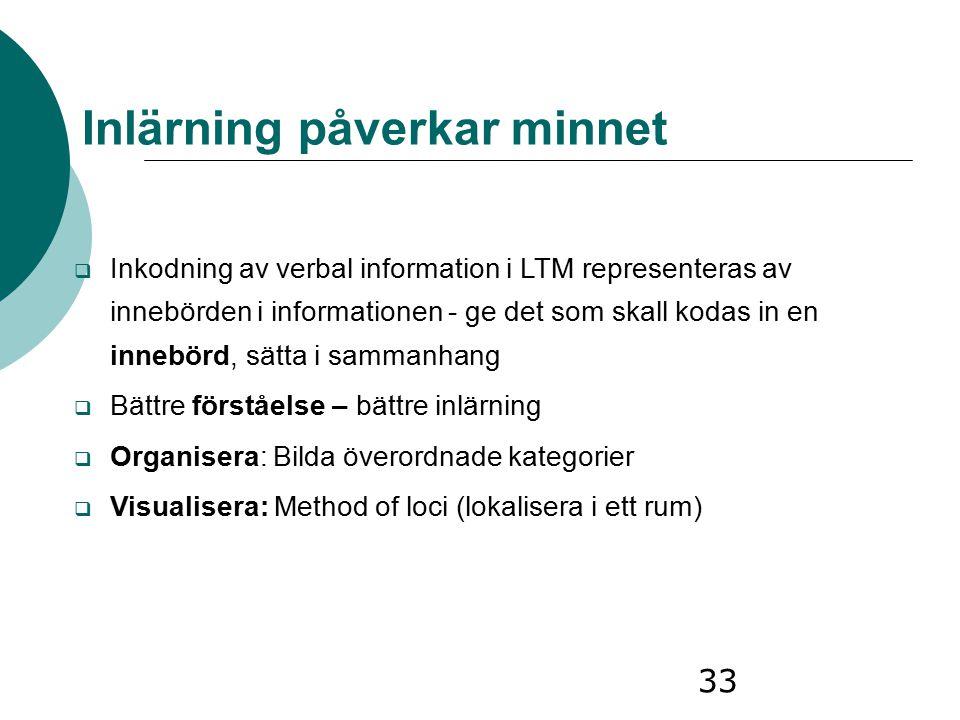 33 Inlärning påverkar minnet  Inkodning av verbal information i LTM representeras av innebörden i informationen - ge det som skall kodas in en innebö