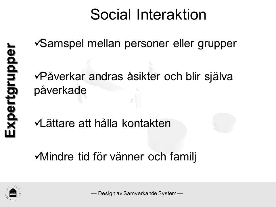 — Design av Samverkande System — Social Interaktion Samspel mellan personer eller grupper Påverkar andras åsikter och blir själva påverkade Lättare att hålla kontakten Mindre tid för vänner och familj Expertgrupper