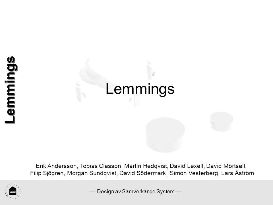 — Design av Samverkande System — Lemmings Erik Andersson, Tobias Classon, Martin Hedqvist, David Lexell, David Mörtsell, Filip Sjögren, Morgan Sundqvist, David Södermark, Simon Vesterberg, Lars Åström