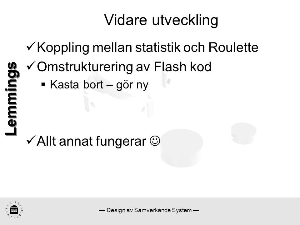 — Design av Samverkande System — Lemmings Vidare utveckling Koppling mellan statistik och Roulette Omstrukturering av Flash kod  Kasta bort – gör ny Allt annat fungerar