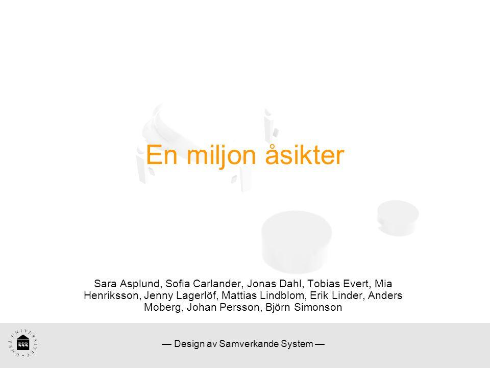 — Design av Samverkande System — En miljon åsikter Sara Asplund, Sofia Carlander, Jonas Dahl, Tobias Evert, Mia Henriksson, Jenny Lagerlöf, Mattias Lindblom, Erik Linder, Anders Moberg, Johan Persson, Björn Simonson