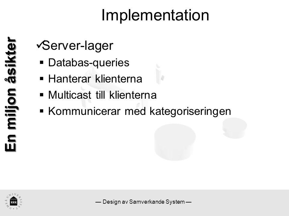 — Design av Samverkande System — Implementation En miljon åsikter Server-lager  Databas-queries  Hanterar klienterna  Multicast till klienterna  Kommunicerar med kategoriseringen