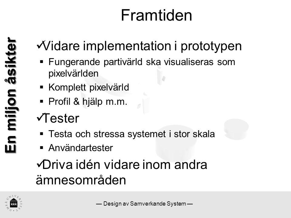 — Design av Samverkande System — Framtiden En miljon åsikter Vidare implementation i prototypen  Fungerande partivärld ska visualiseras som pixelvärl