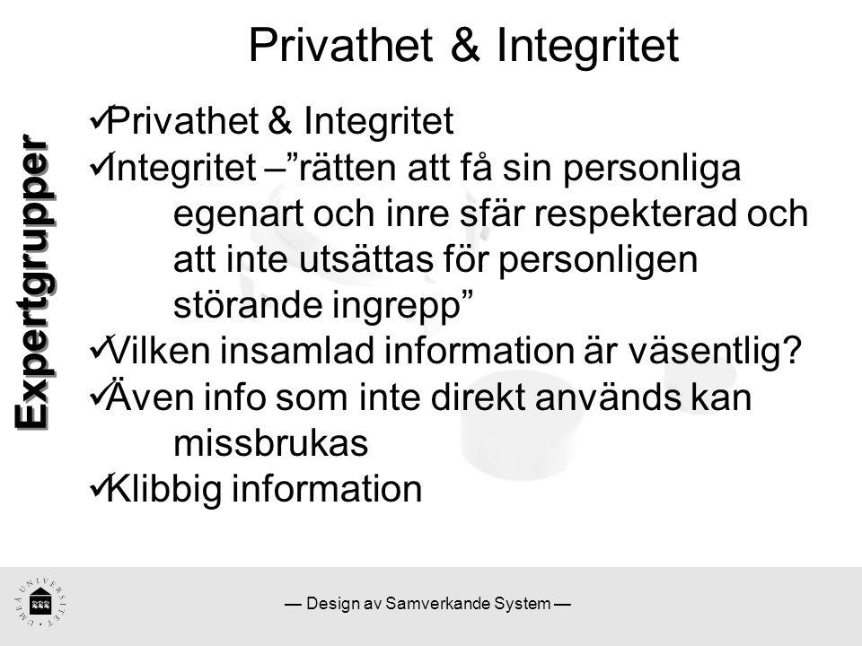 — Design av Samverkande System — Privathet & Integritet Integritet – rätten att få sin personliga egenart och inre sfär respekterad och att inte utsättas för personligen störande ingrepp Vilken insamlad information är väsentlig.