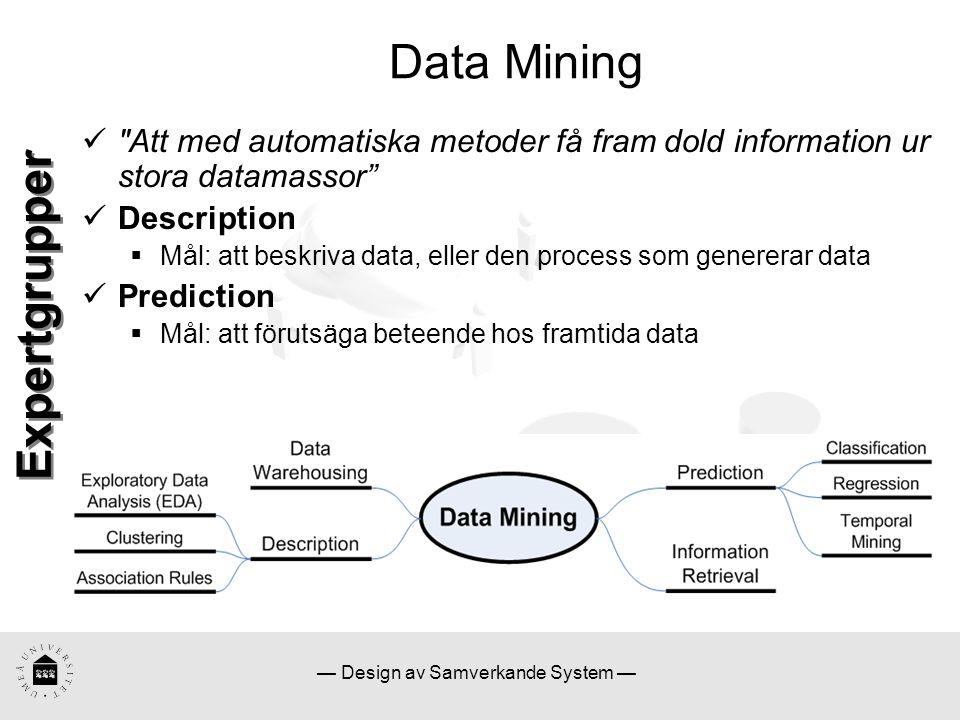 — Design av Samverkande System — Data Mining Att med automatiska metoder få fram dold information ur stora datamassor Description  Mål: att beskriva data, eller den process som genererar data Prediction  Mål: att förutsäga beteende hos framtida data Expertgrupper