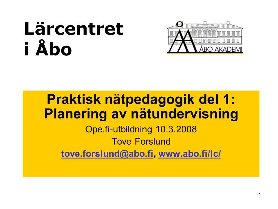 1 Lärcentret i Åbo Praktisk nätpedagogik del 1: Planering av nätundervisning Ope.fi-utbildning 10.3.2008 Tove Forslund tove.forslund@abo.fitove.forslund@abo.fi, www.abo.fi/lc/www.abo.fi/lc/