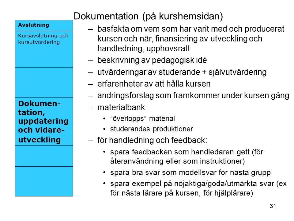 31 Avslutning Kursavslutning och kursutvärdering Dokumen- tation, uppdatering och vidare- utveckling Dokumentation (på kurshemsidan) –basfakta om vem som har varit med och producerat kursen och när, finansiering av utveckling och handledning, upphovsrätt –beskrivning av pedagogisk idé –utvärderingar av studerande + självutvärdering –erfarenheter av att hålla kursen –ändringsförslag som framkommer under kursen gång –materialbank överlopps material studerandes produktioner –för handledning och feedback: spara feedbacken som handledaren gett (för återanvändning eller som instruktioner) spara bra svar som modellsvar för nästa grupp spara exempel på nöjaktiga/goda/utmärkta svar (ex för nästa lärare på kursen, för hjälplärare)