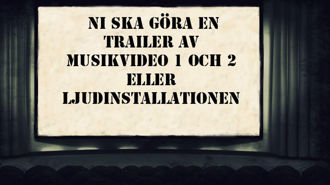 UPPGIFT: ATT TÄNKA PÅ: Ni ska med hjälp av Musikvideo1, 2 eller ljudinstallation skapa en trailer utifrån valda tekniker under året.