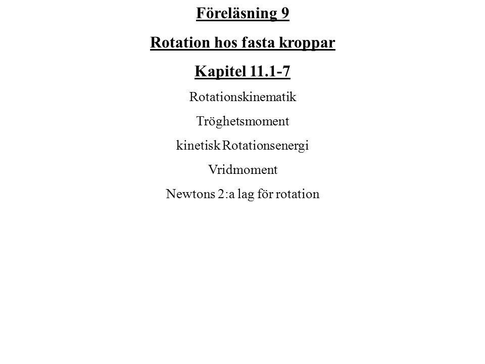 Föreläsning 9 Rotation hos fasta kroppar Kapitel 11.1-7 Rotationskinematik Tröghetsmoment kinetisk Rotationsenergi Vridmoment Newtons 2:a lag för rota
