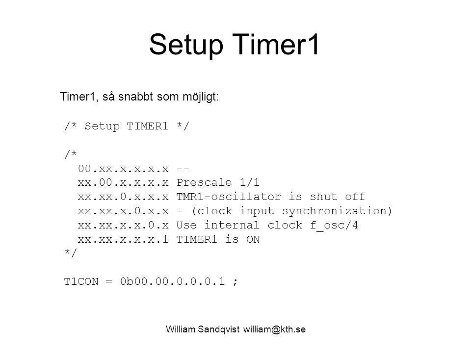 William Sandqvist william@kth.se Setup Timer1 Timer1, så snabbt som möjligt: /* Setup TIMER1 */ /* 00.xx.x.x.x.x -- xx.00.x.x.x.x Prescale 1/1 xx.xx.0.x.x.x TMR1-oscillator is shut off xx.xx.x.0.x.x - (clock input synchronization) xx.xx.x.x.0.x Use internal clock f_osc/4 xx.xx.x.x.x.1 TIMER1 is ON */ T1CON = 0b00.00.0.0.0.1 ;