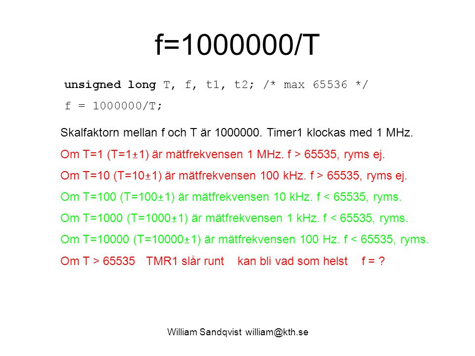 William Sandqvist william@kth.se f=1000000/T unsigned long T, f, t1, t2; /* max 65536 */ f = 1000000/T; Skalfaktorn mellan f och T är 1000000. Timer1