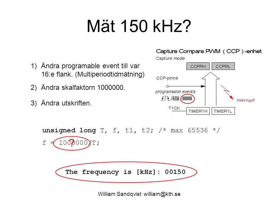 William Sandqvist william@kth.se Mät 150 kHz? unsigned long T, f, t1, t2; /* max 65536 */ f = 1000000/T; The frequency is [Hz]: 00150 1)Ändra programa