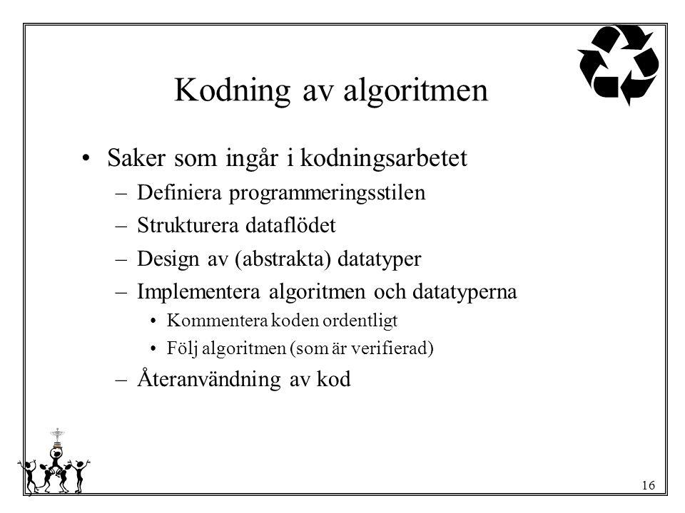 16 Kodning av algoritmen Saker som ingår i kodningsarbetet –Definiera programmeringsstilen –Strukturera dataflödet –Design av (abstrakta) datatyper –I