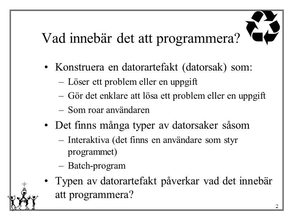 2 Vad innebär det att programmera? Konstruera en datorartefakt (datorsak) som: –Löser ett problem eller en uppgift –Gör det enklare att lösa ett probl