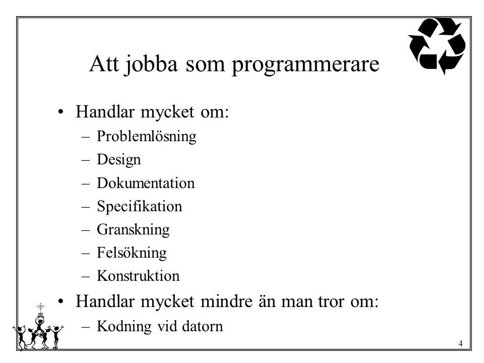 4 Att jobba som programmerare Handlar mycket om: –Problemlösning –Design –Dokumentation –Specifikation –Granskning –Felsökning –Konstruktion Handlar m