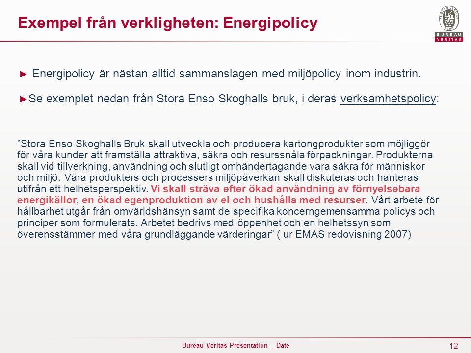 12 Bureau Veritas Presentation _ Date Exempel från verkligheten: Energipolicy ► Energipolicy är nästan alltid sammanslagen med miljöpolicy inom industrin.