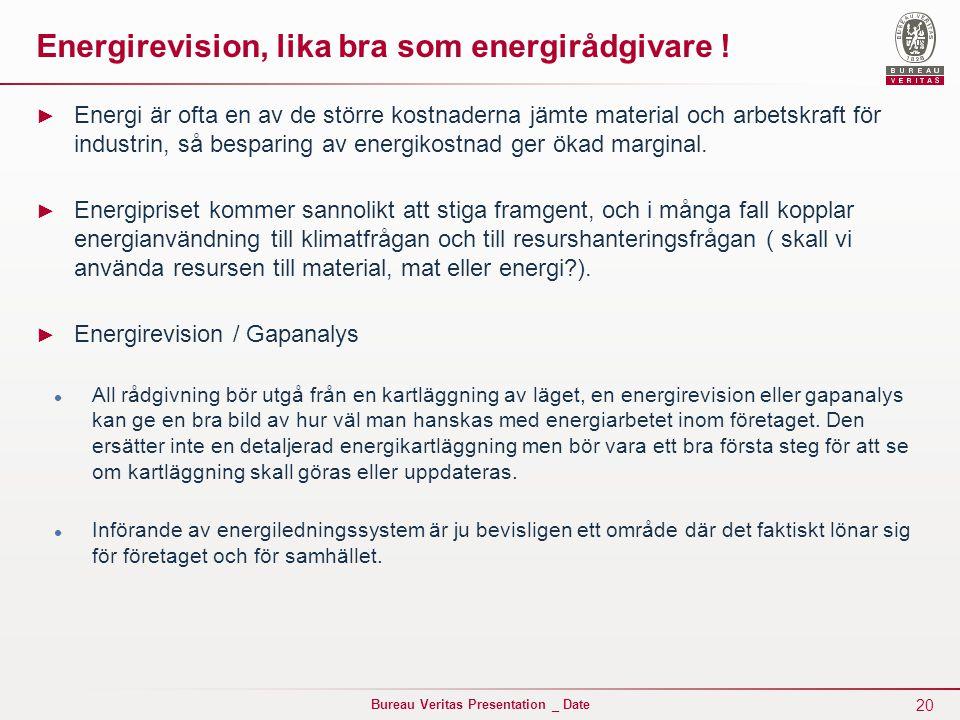 20 Bureau Veritas Presentation _ Date Energirevision, lika bra som energirådgivare ! ► Energi är ofta en av de större kostnaderna jämte material och a