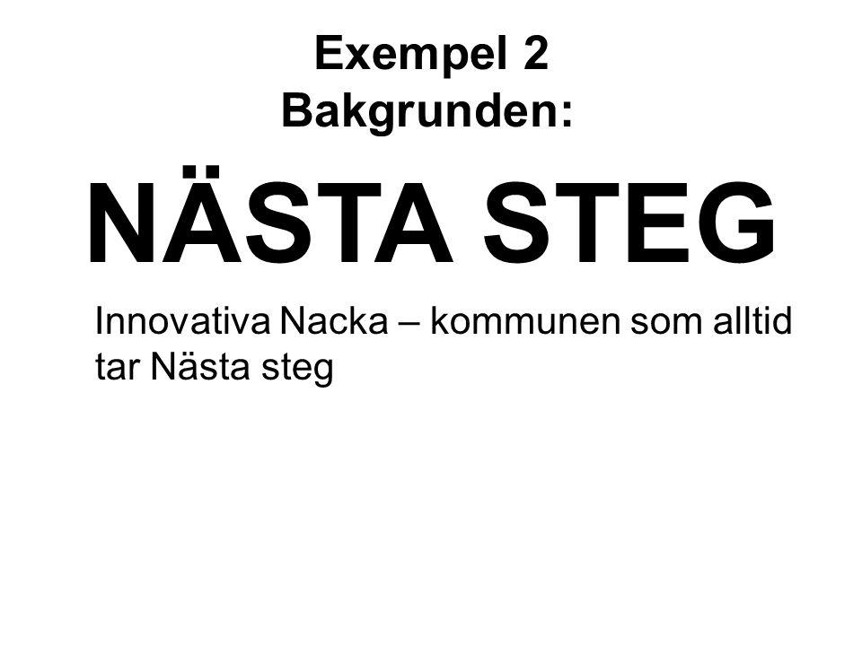 Exempel 2 Bakgrunden: NÄSTA STEG Innovativa Nacka – kommunen som alltid tar Nästa steg
